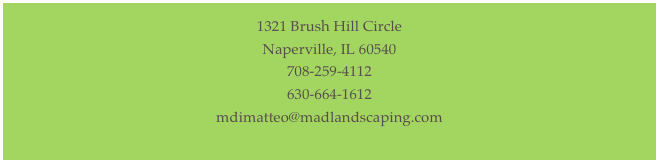 1321 Brush Hill Circle Naperville, IL 60540 708-259-4112 630-664-1612 mdimatteo@madlandscaping.com